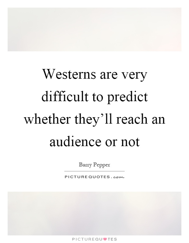 Westerns are very difficult to predict whether they'll reach an audience or not Picture Quote #1