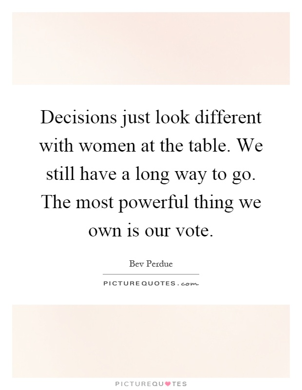 Decisions just look different with women at the table. We still have a long way to go. The most powerful thing we own is our vote Picture Quote #1