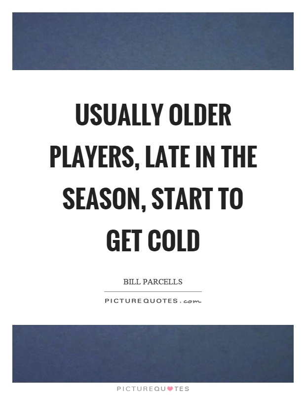 Usually older players, late in the season, start to get cold Picture Quote #1