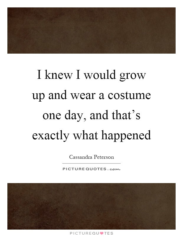 I knew I would grow up and wear a costume one day, and that's exactly what happened Picture Quote #1