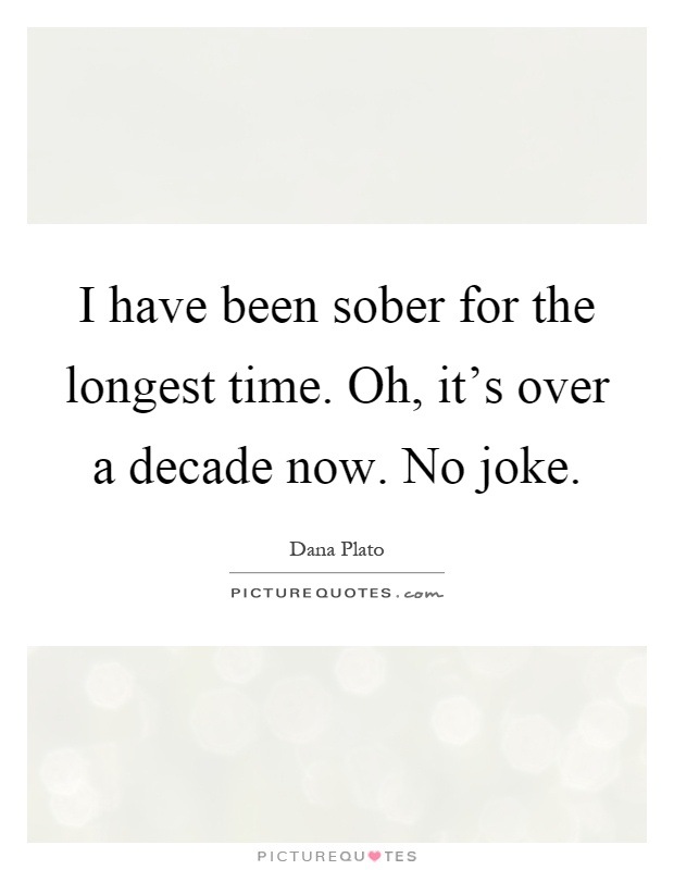 I have been sober for the longest time. Oh, it's over a decade now. No joke Picture Quote #1