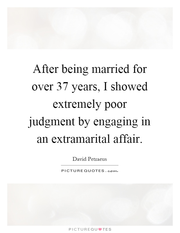 After being married for over 37 years, I showed extremely poor judgment by engaging in an extramarital affair Picture Quote #1