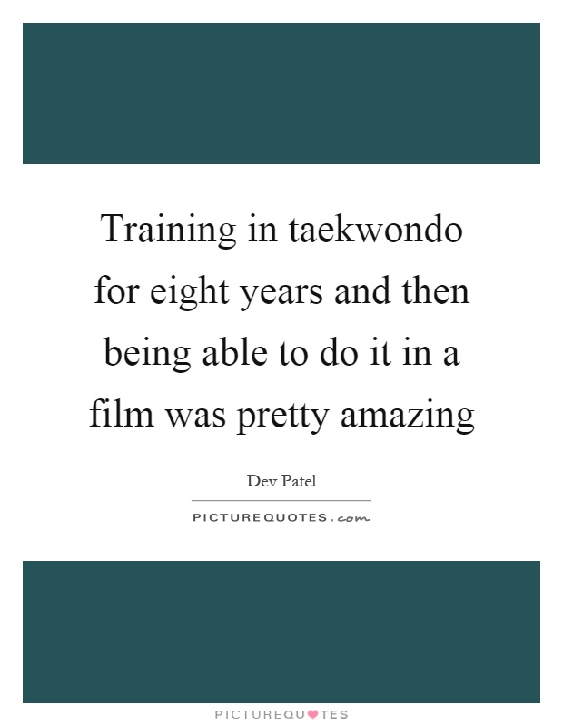 Training in taekwondo for eight years and then being able to do it in a film was pretty amazing Picture Quote #1