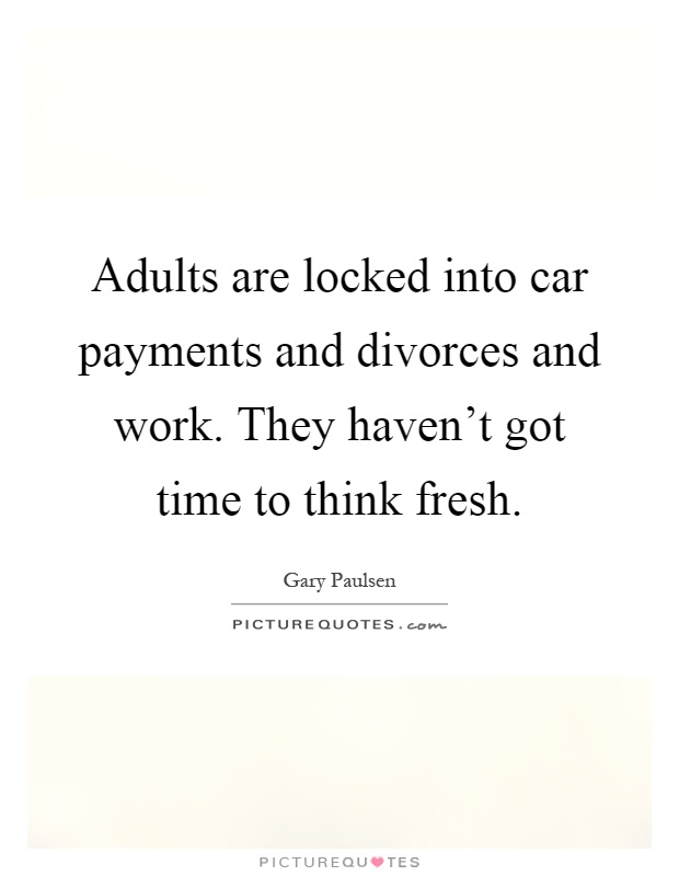 Adults are locked into car payments and divorces and work. They haven't got time to think fresh Picture Quote #1