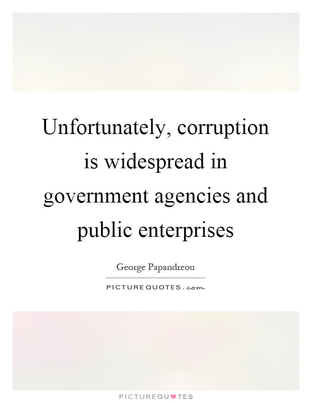 Unfortunately, corruption is widespread in government agencies and public enterprises Picture Quote #1