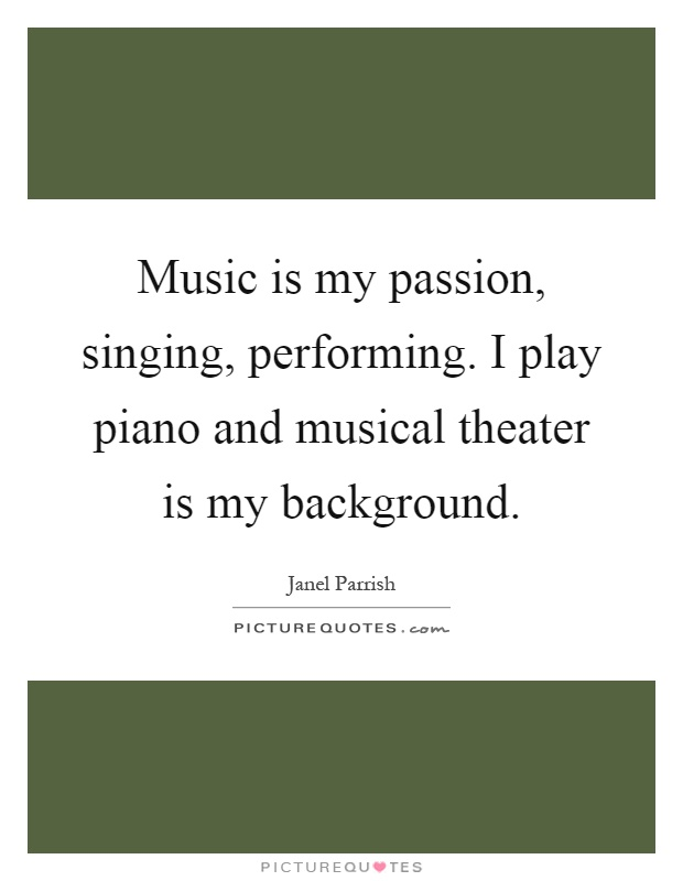 Music is my passion, singing, performing. I play piano and musical theater is my background Picture Quote #1