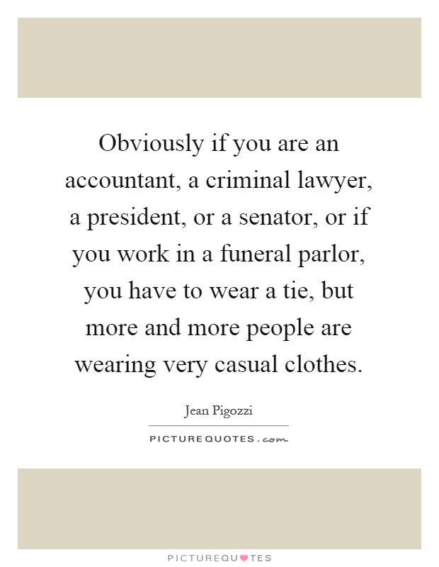 Obviously if you are an accountant, a criminal lawyer, a president, or a senator, or if you work in a funeral parlor, you have to wear a tie, but more and more people are wearing very casual clothes Picture Quote #1