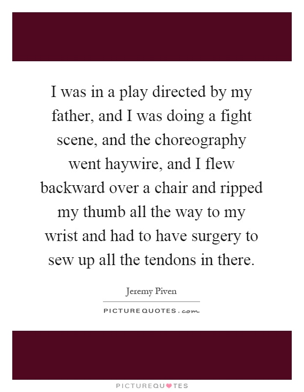 I was in a play directed by my father, and I was doing a fight scene, and the choreography went haywire, and I flew backward over a chair and ripped my thumb all the way to my wrist and had to have surgery to sew up all the tendons in there Picture Quote #1