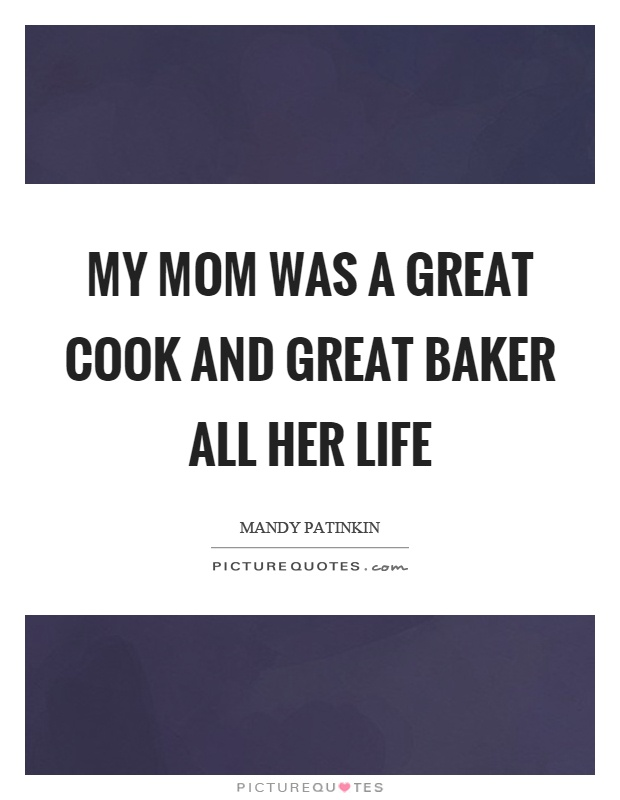My mom was a great cook and great baker all her life Picture Quote #1