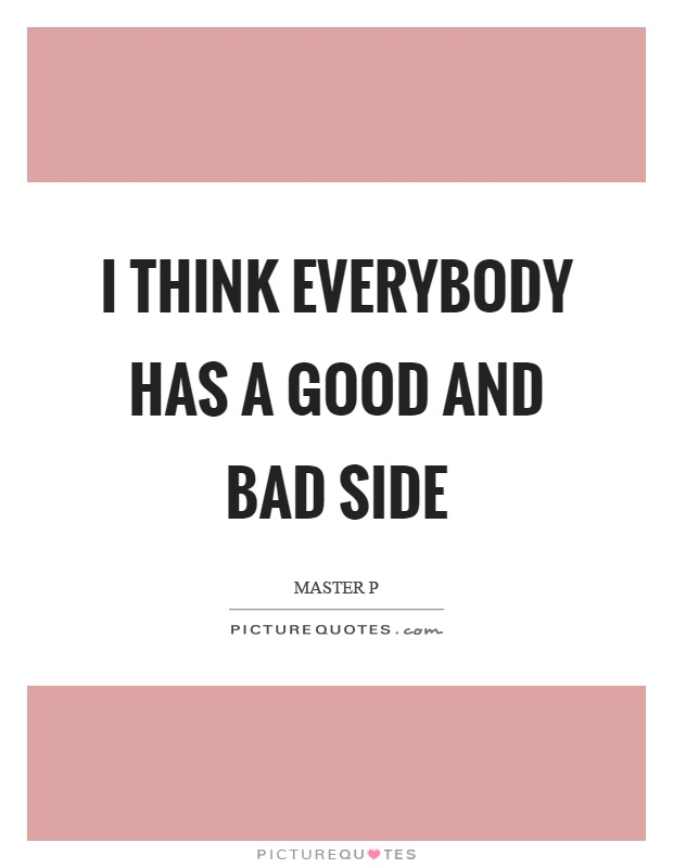 I think everybody has a good and bad side Picture Quote #1