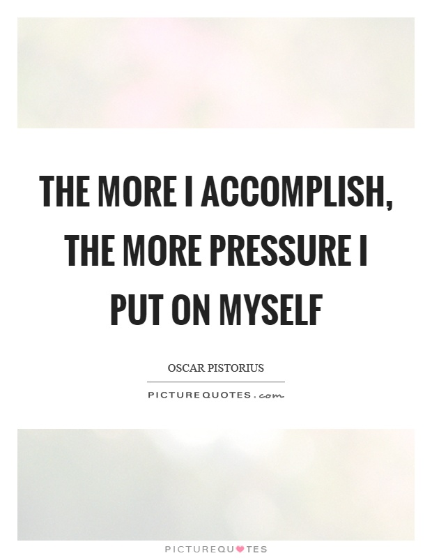 The more I accomplish, the more pressure I put on myself Picture Quote #1