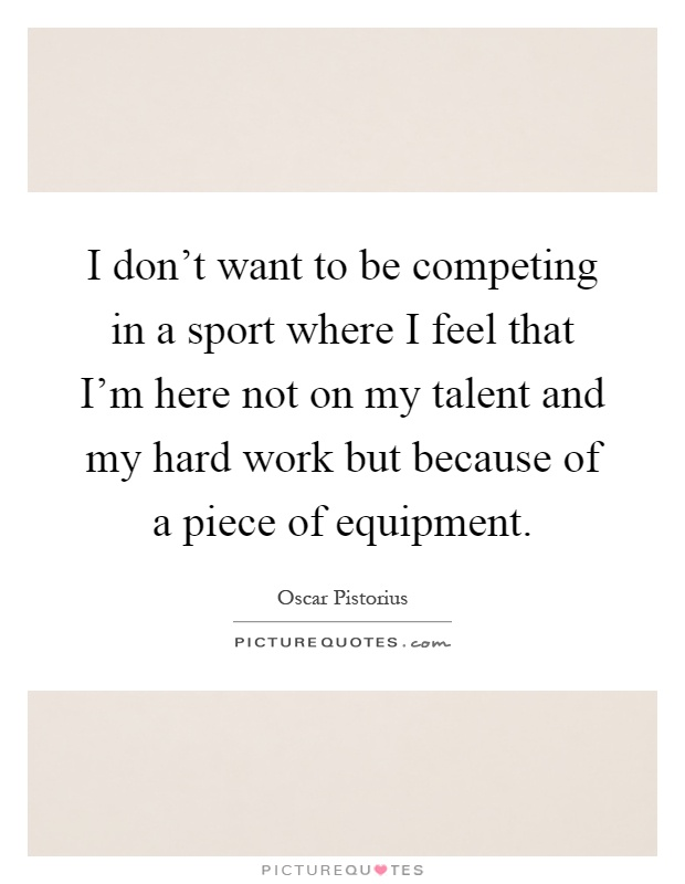 I don't want to be competing in a sport where I feel that I'm here not on my talent and my hard work but because of a piece of equipment Picture Quote #1
