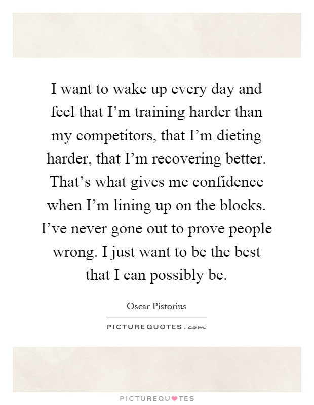 I want to wake up every day and feel that I'm training harder than my competitors, that I'm dieting harder, that I'm recovering better. That's what gives me confidence when I'm lining up on the blocks. I've never gone out to prove people wrong. I just want to be the best that I can possibly be Picture Quote #1