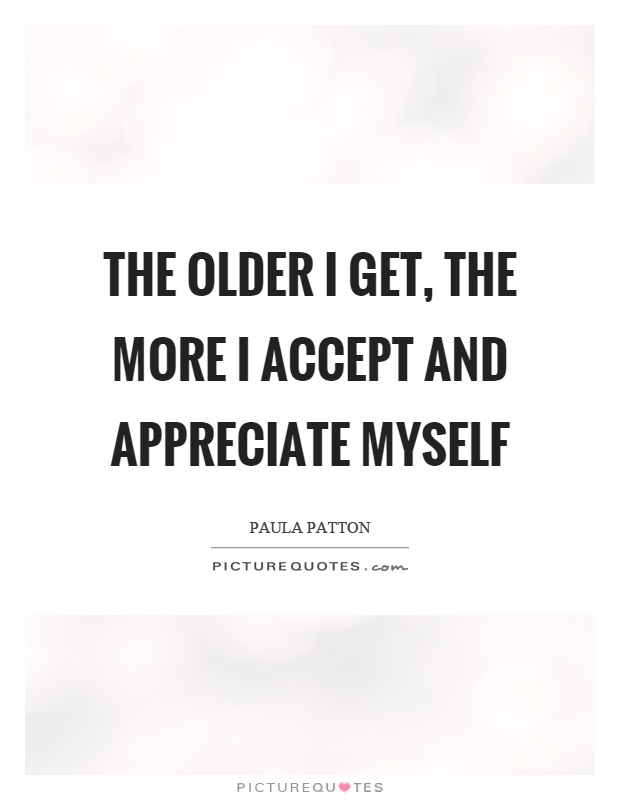 The older I get, the more I accept and appreciate myself Picture Quote #1