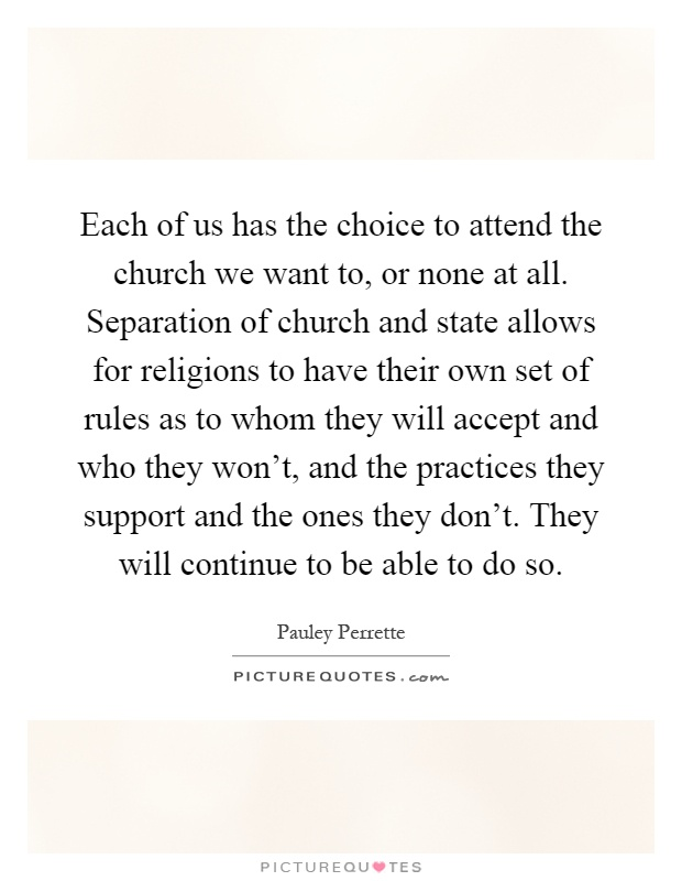Each of us has the choice to attend the church we want to, or none at all. Separation of church and state allows for religions to have their own set of rules as to whom they will accept and who they won't, and the practices they support and the ones they don't. They will continue to be able to do so Picture Quote #1
