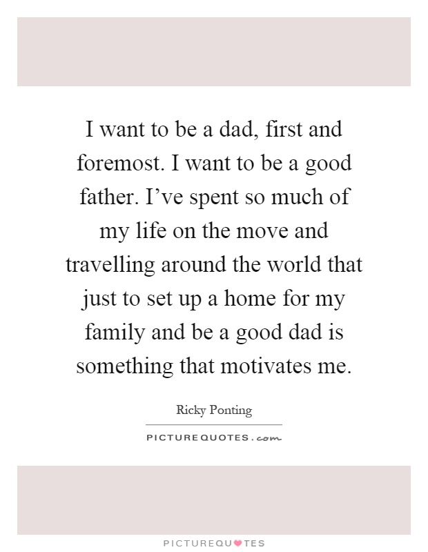 I want to be a dad, first and foremost. I want to be a good father. I've spent so much of my life on the move and travelling around the world that just to set up a home for my family and be a good dad is something that motivates me Picture Quote #1