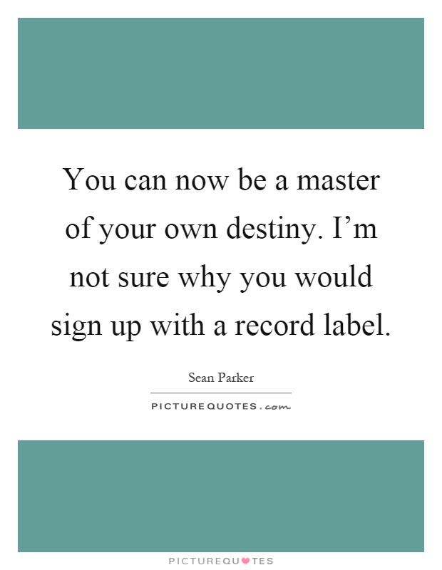 You can now be a master of your own destiny. I'm not sure why you would sign up with a record label Picture Quote #1