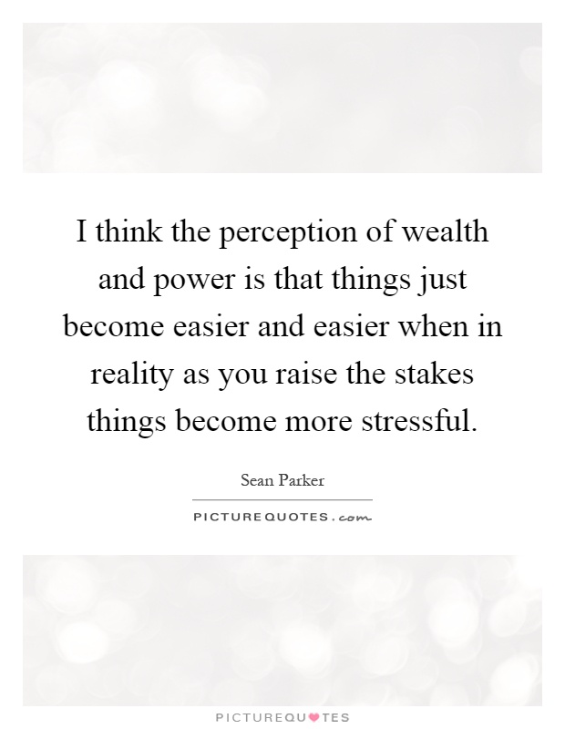 I think the perception of wealth and power is that things just become easier and easier when in reality as you raise the stakes things become more stressful Picture Quote #1