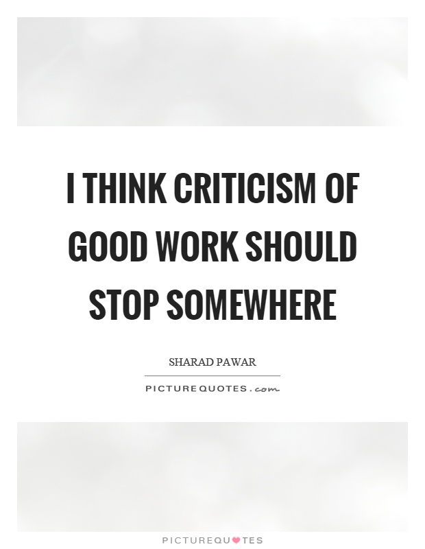 I think criticism of good work should stop somewhere Picture Quote #1