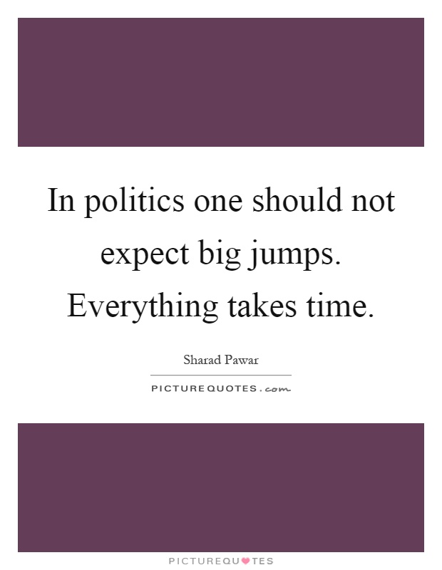 In politics one should not expect big jumps. Everything takes time Picture Quote #1