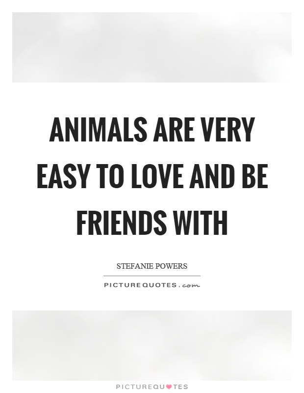 Animals are very easy to love and be friends with Picture Quote #1