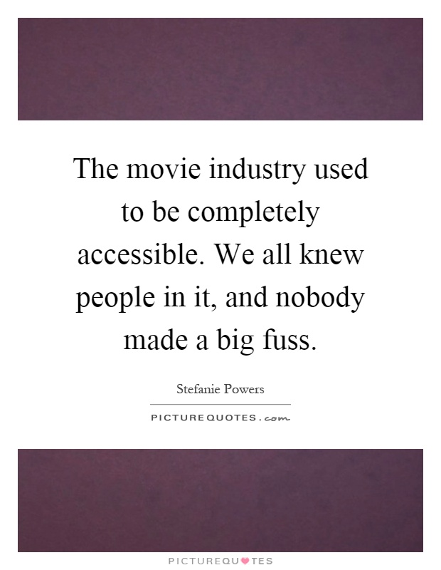 The movie industry used to be completely accessible. We all knew people in it, and nobody made a big fuss Picture Quote #1