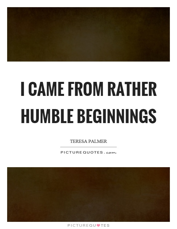 I came from rather humble beginnings Picture Quote #1