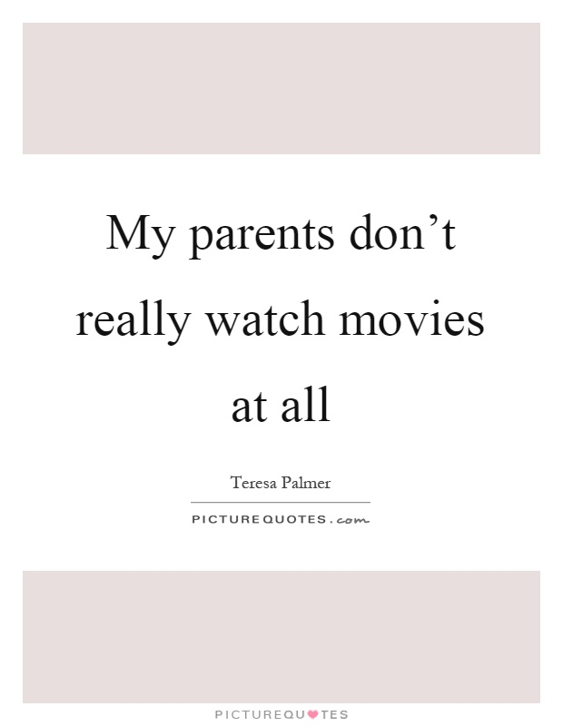 My parents don't really watch movies at all Picture Quote #1