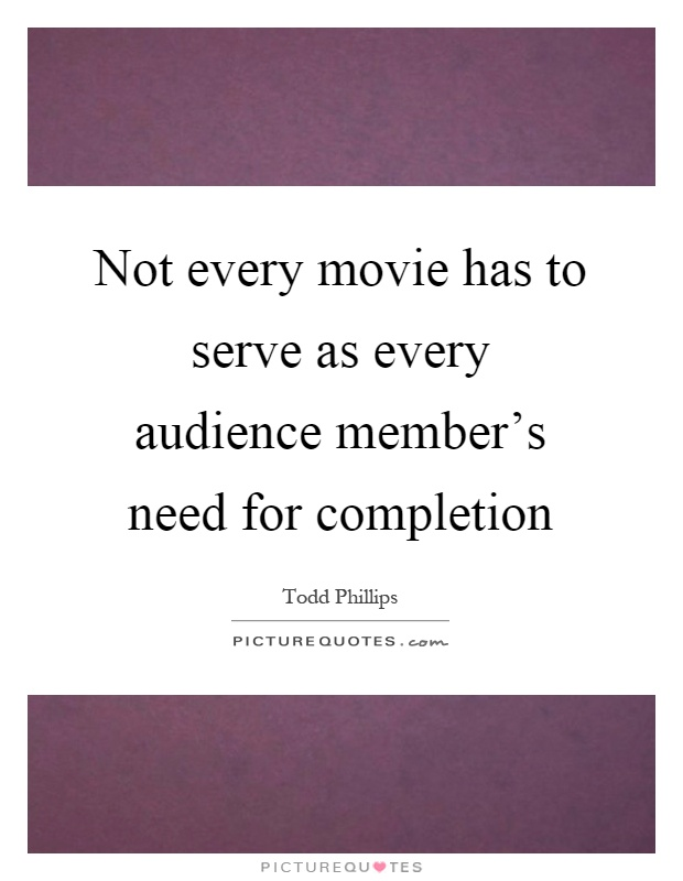 Not every movie has to serve as every audience member's need for completion Picture Quote #1