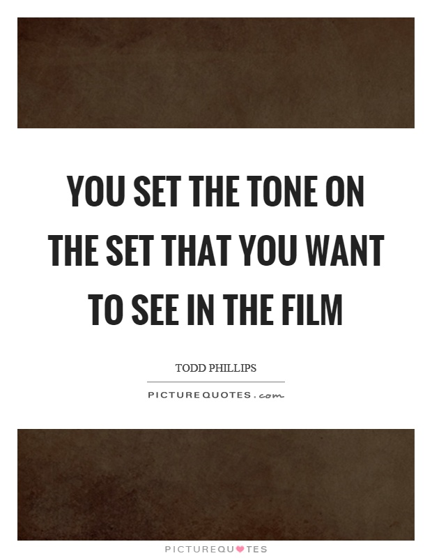 You set the tone on the set that you want to see in the film Picture Quote #1