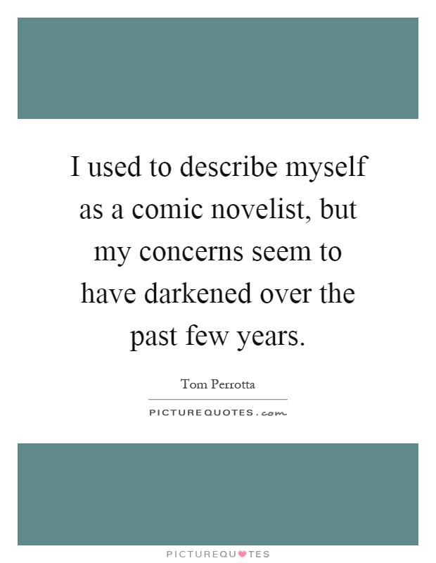 I used to describe myself as a comic novelist, but my concerns seem to have darkened over the past few years Picture Quote #1