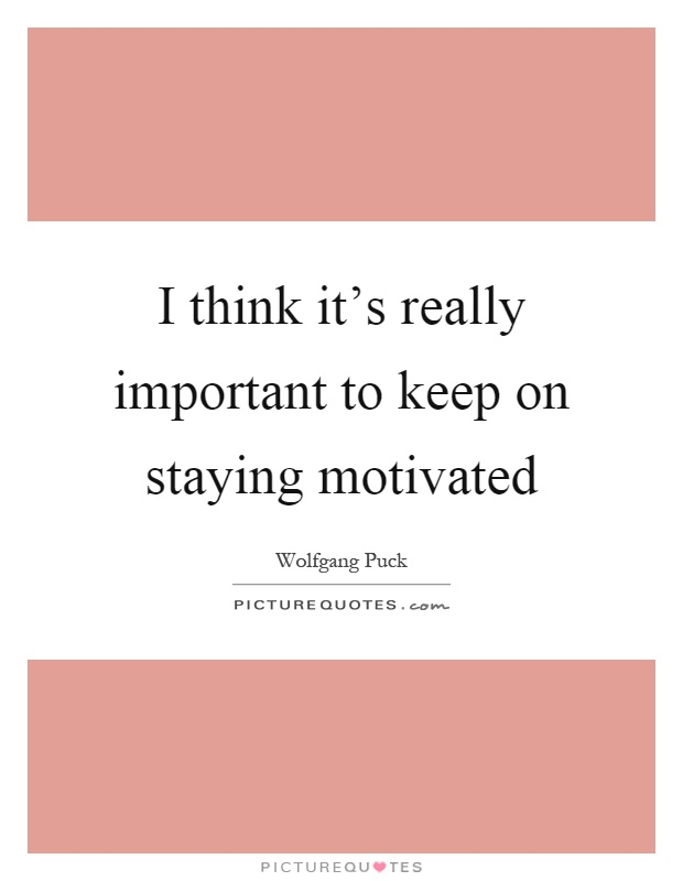 I think it's really important to keep on staying motivated Picture Quote #1