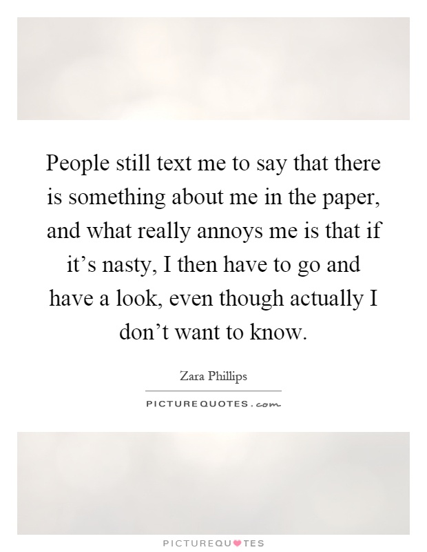 People still text me to say that there is something about me in the paper, and what really annoys me is that if it's nasty, I then have to go and have a look, even though actually I don't want to know Picture Quote #1