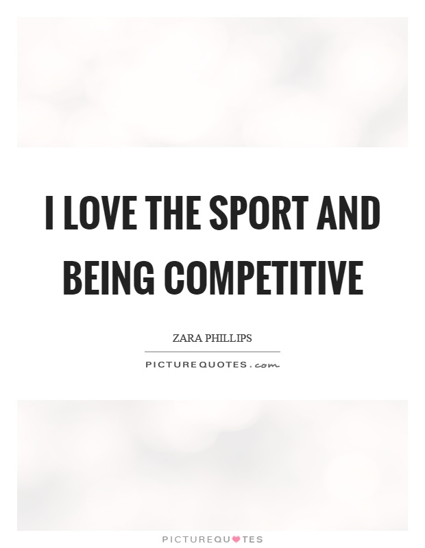 I love the sport and being competitive Picture Quote #1