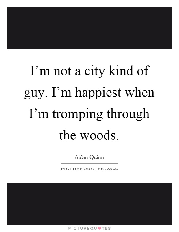 I'm not a city kind of guy. I'm happiest when I'm tromping through the woods Picture Quote #1
