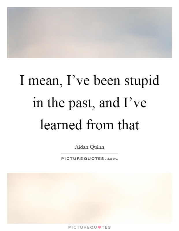 I mean, I've been stupid in the past, and I've learned from that Picture Quote #1