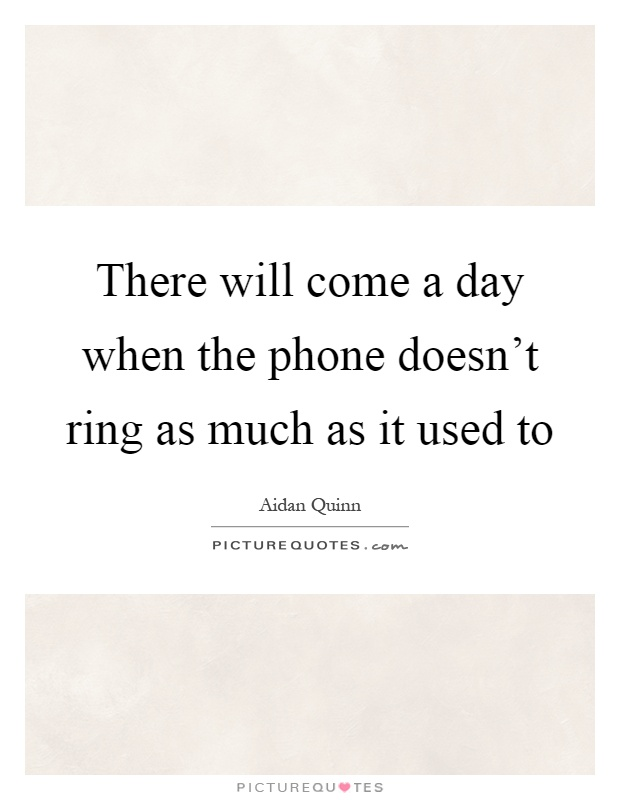 There will come a day when the phone doesn't ring as much as it used to Picture Quote #1