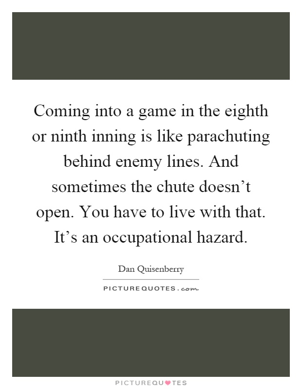 Coming into a game in the eighth or ninth inning is like parachuting behind enemy lines. And sometimes the chute doesn't open. You have to live with that. It's an occupational hazard Picture Quote #1
