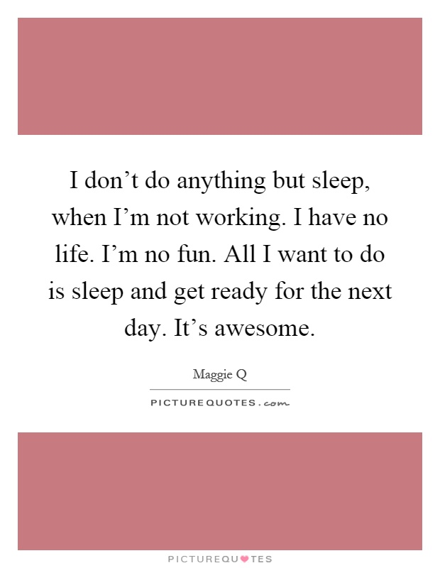 I don't do anything but sleep, when I'm not working. I have no life. I'm no fun. All I want to do is sleep and get ready for the next day. It's awesome Picture Quote #1