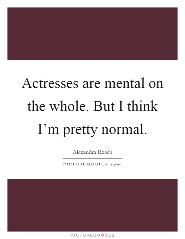 Actresses are mental on the whole. But I think I'm pretty normal Picture Quote #1