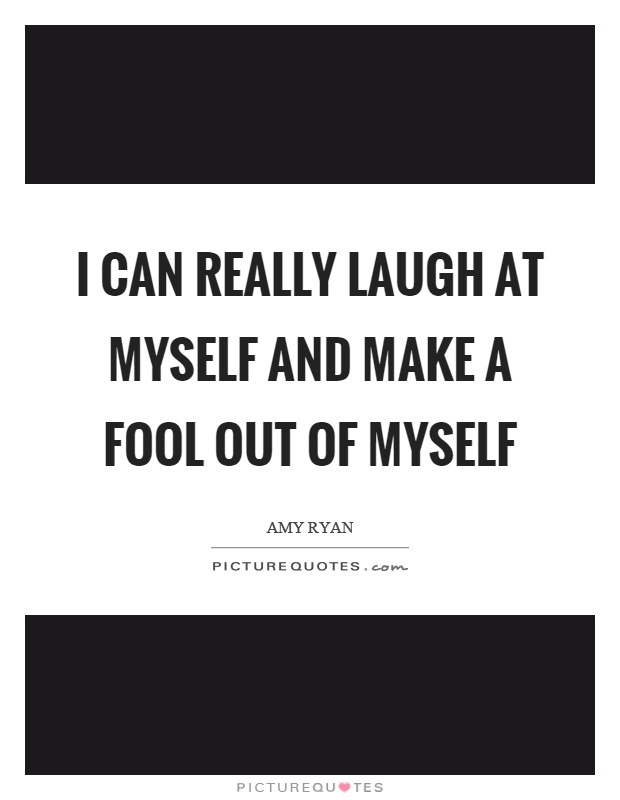 I can really laugh at myself and make a fool out of myself Picture Quote #1