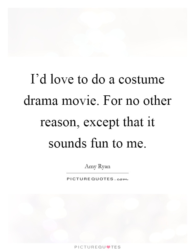 I'd love to do a costume drama movie. For no other reason, except that it sounds fun to me Picture Quote #1