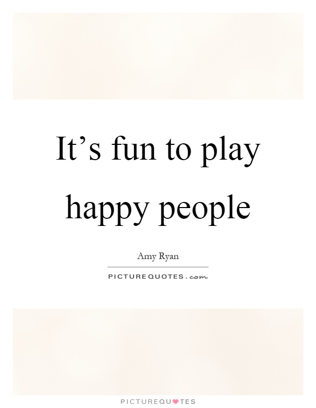 It's fun to play happy people Picture Quote #1