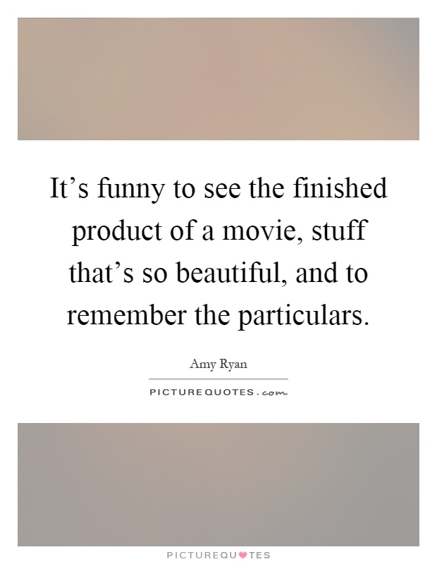 It's funny to see the finished product of a movie, stuff that's so beautiful, and to remember the particulars Picture Quote #1