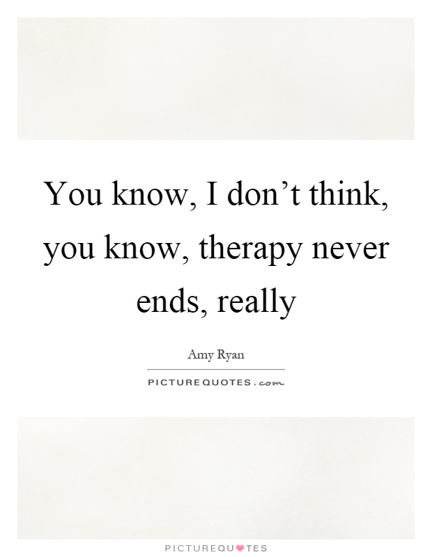 You know, I don't think, you know, therapy never ends, really Picture Quote #1