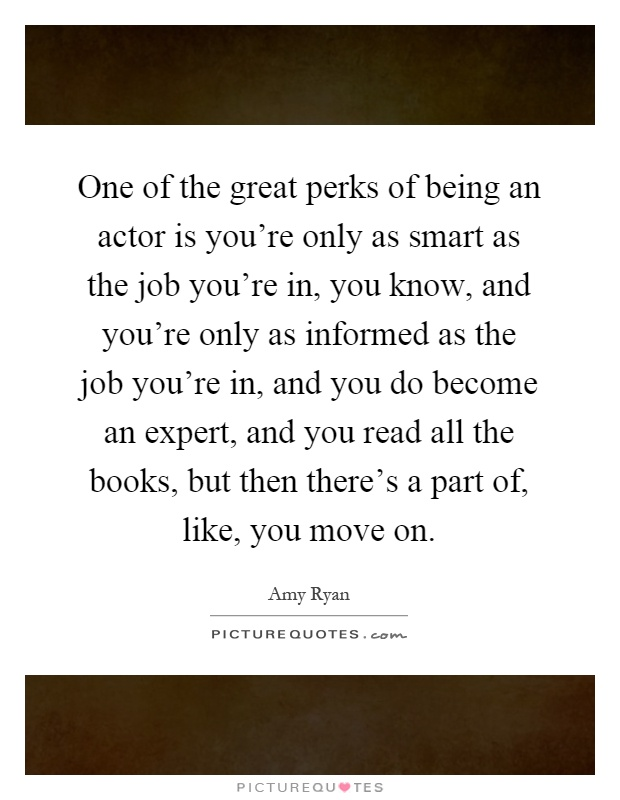 One of the great perks of being an actor is you're only as smart as the job you're in, you know, and you're only as informed as the job you're in, and you do become an expert, and you read all the books, but then there's a part of, like, you move on Picture Quote #1
