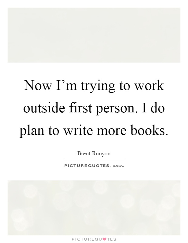 Now I'm trying to work outside first person. I do plan to write more books Picture Quote #1