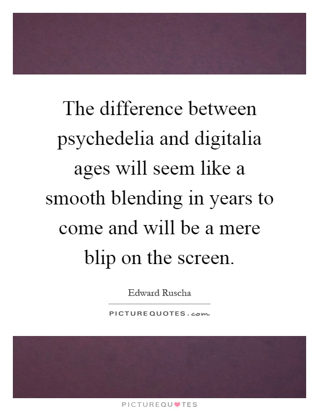 The difference between psychedelia and digitalia ages will seem like a smooth blending in years to come and will be a mere blip on the screen Picture Quote #1