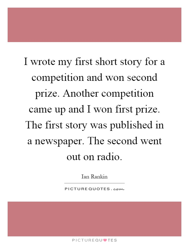 I wrote my first short story for a competition and won second prize. Another competition came up and I won first prize. The first story was published in a newspaper. The second went out on radio Picture Quote #1