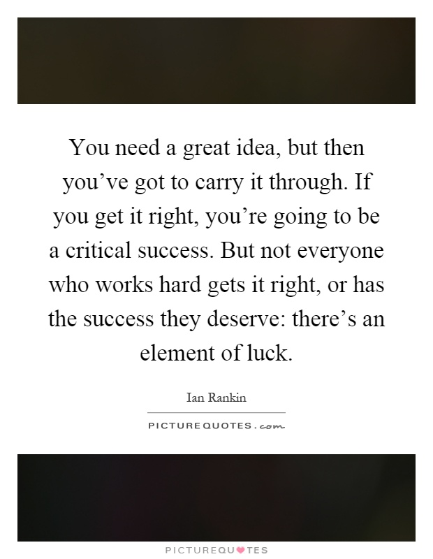 You need a great idea, but then you've got to carry it through. If you get it right, you're going to be a critical success. But not everyone who works hard gets it right, or has the success they deserve: there's an element of luck Picture Quote #1